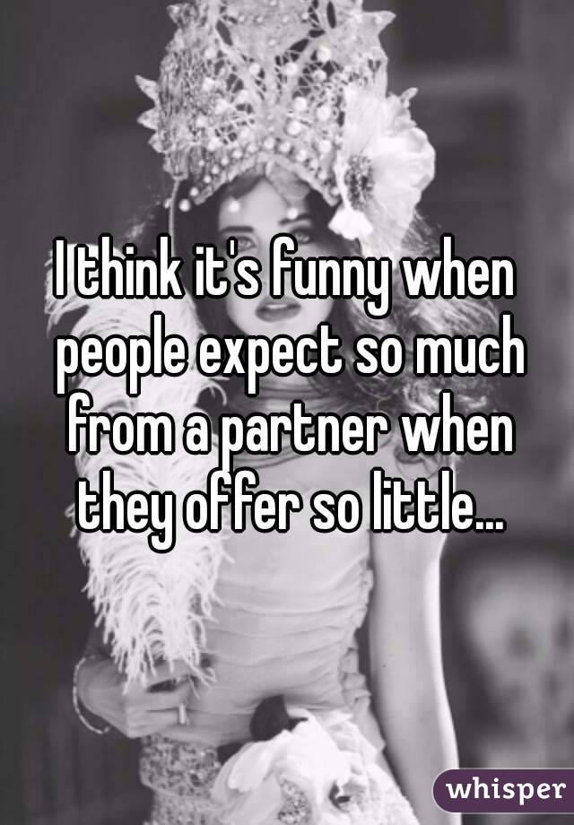 I think it's funny when people expect so much from a partner when they offer so little...