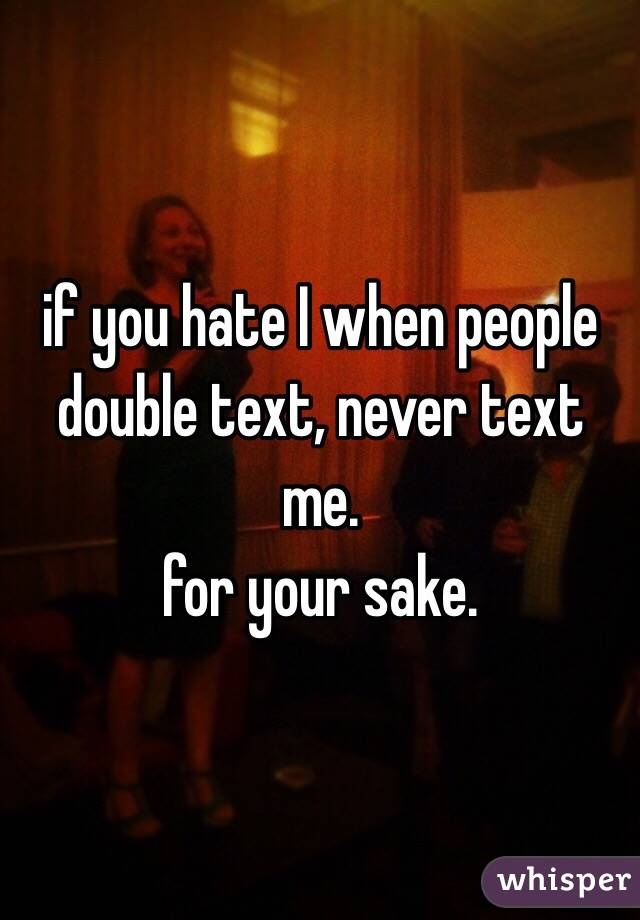 if you hate I when people double text, never text me. for your sake.
