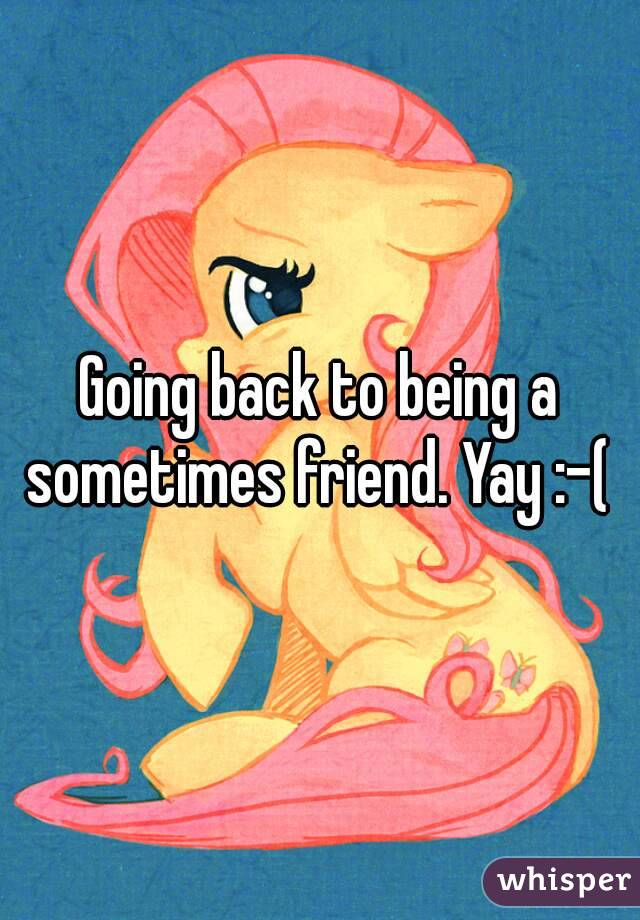 Going back to being a sometimes friend. Yay :-(