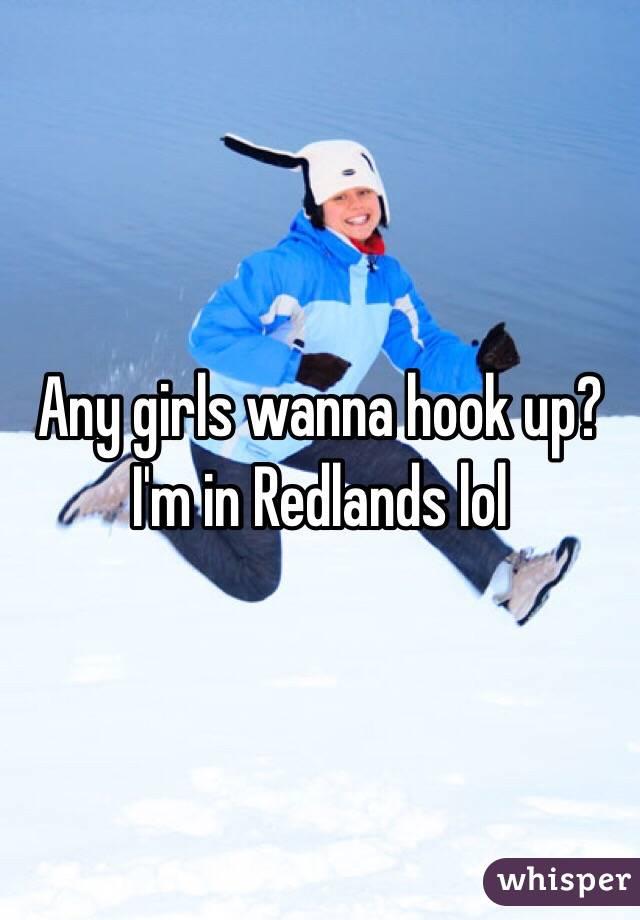 Any girls wanna hook up? I'm in Redlands lol