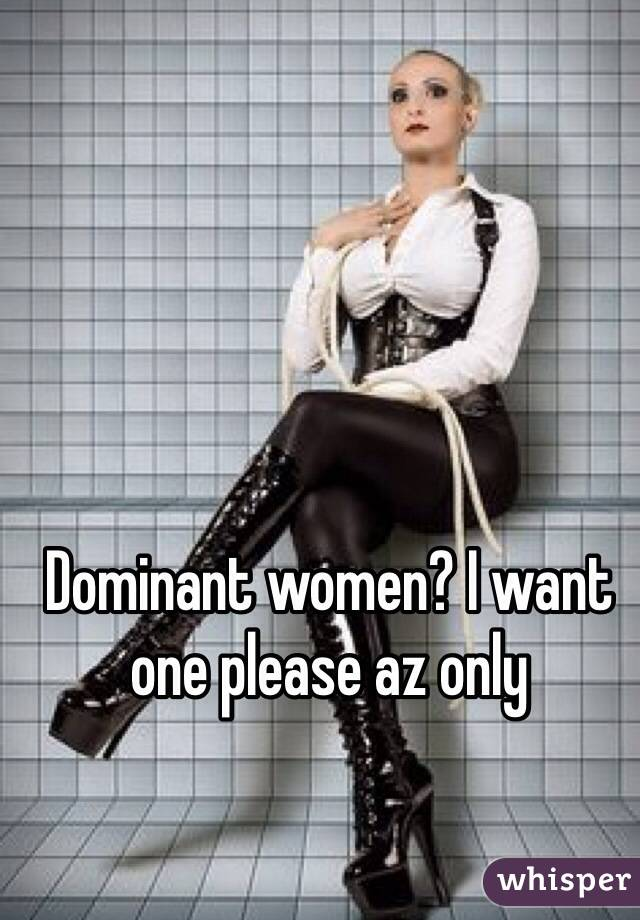 Dominant women? I want one please az only