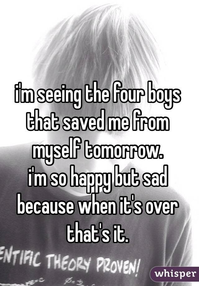 i'm seeing the four boys that saved me from myself tomorrow.  i'm so happy but sad because when it's over that's it.