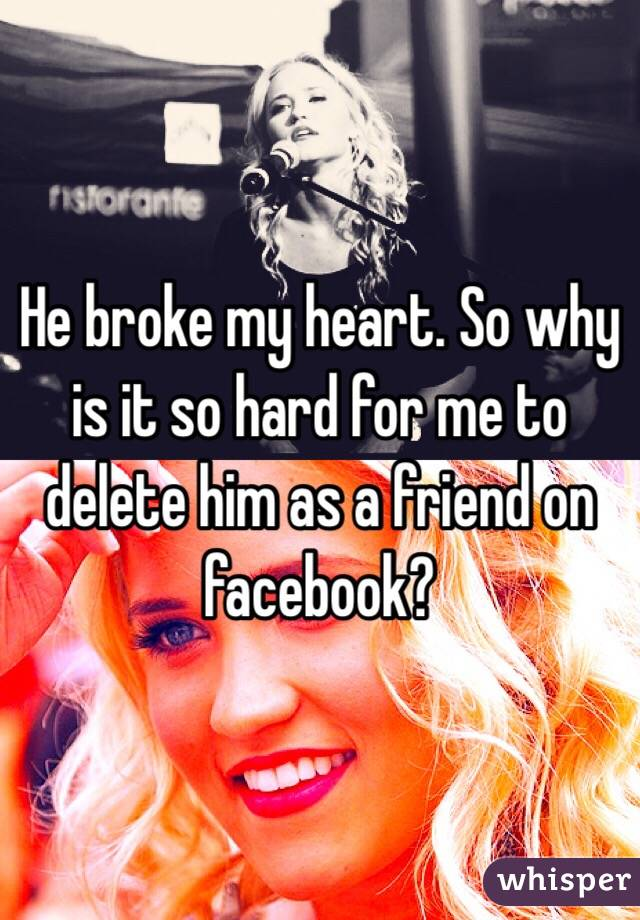 He broke my heart. So why is it so hard for me to delete him as a friend on facebook?