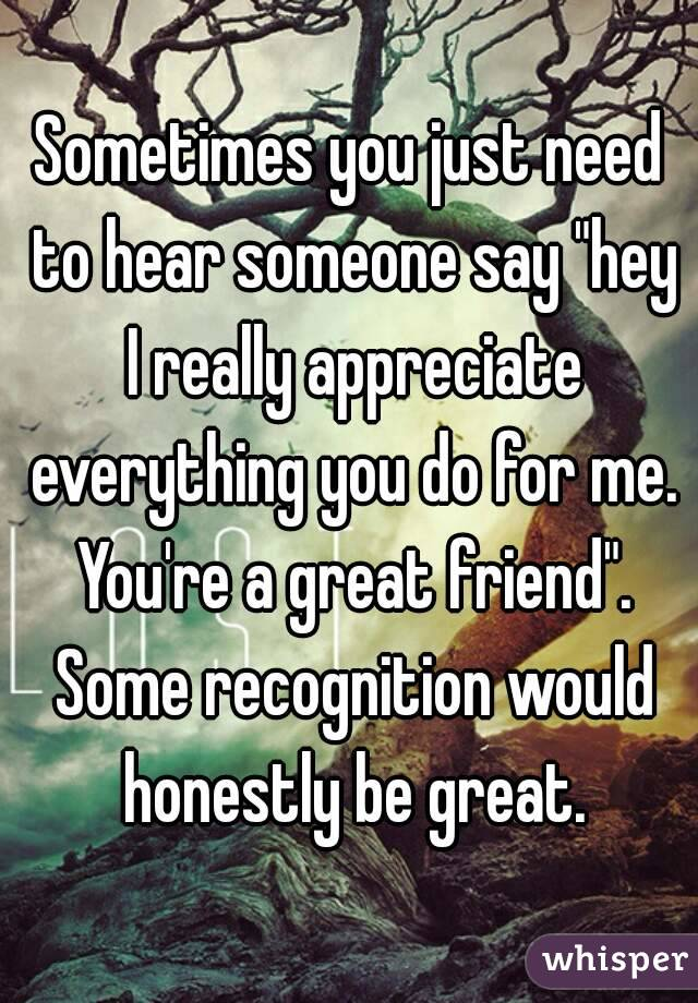 "Sometimes you just need to hear someone say ""hey I really appreciate everything you do for me. You're a great friend"". Some recognition would honestly be great."