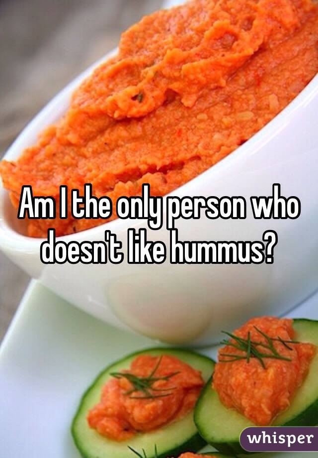 Am I the only person who doesn't like hummus?