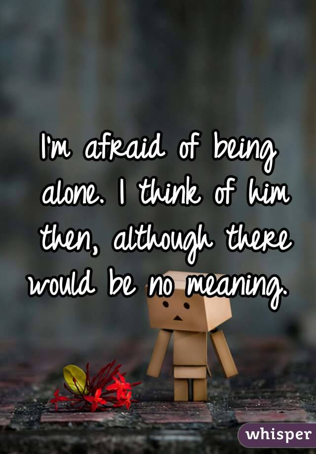 I'm afraid of being alone. I think of him then, although there would be no meaning.