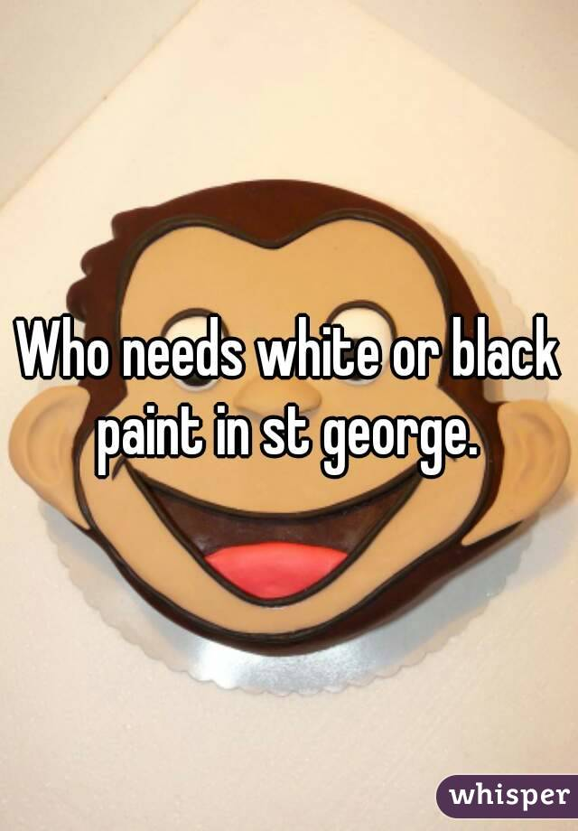 Who needs white or black paint in st george.