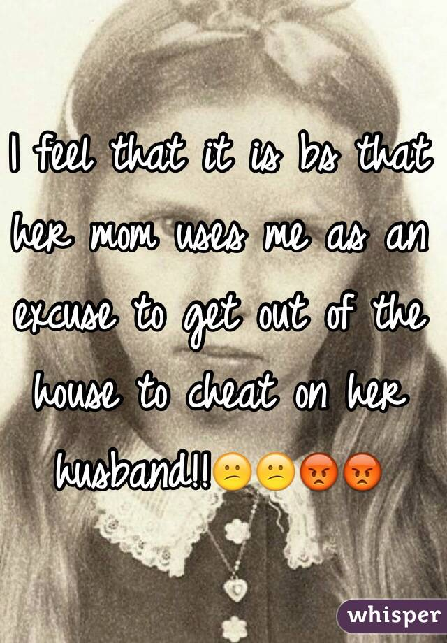 I feel that it is bs that her mom uses me as an excuse to get out of the house to cheat on her husband!!😕😕😡😡