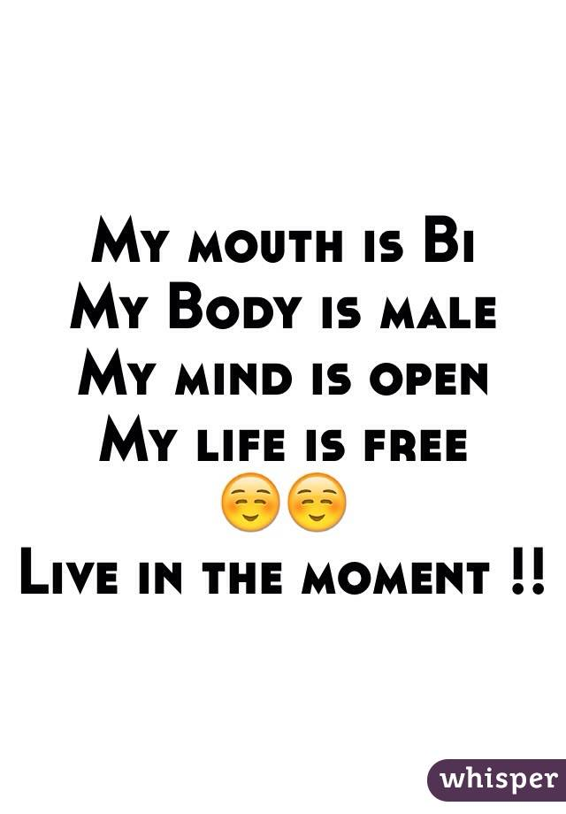My mouth is Bi My Body is male  My mind is open  My life is free  ☺️☺️ Live in the moment !!