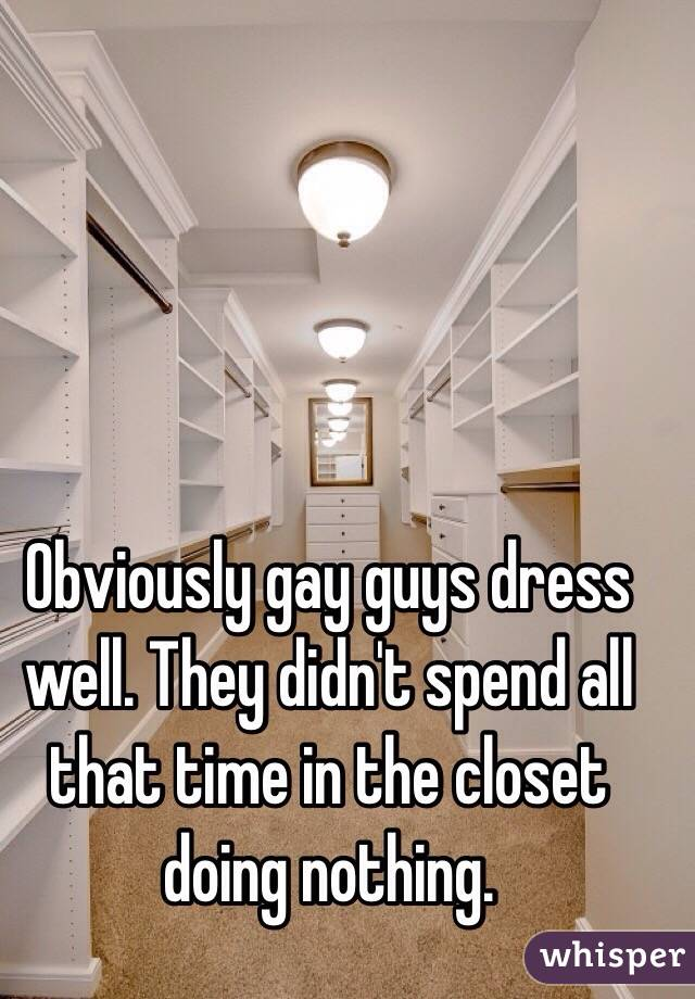 Obviously gay guys dress well. They didn't spend all that time in the closet doing nothing.