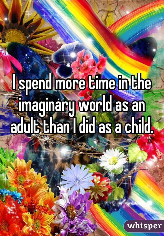 I spend more time in the imaginary world as an adult than I did as a child.