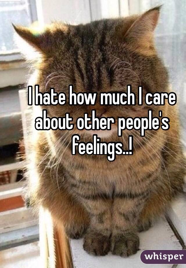 I hate how much I care about other people's feelings..!