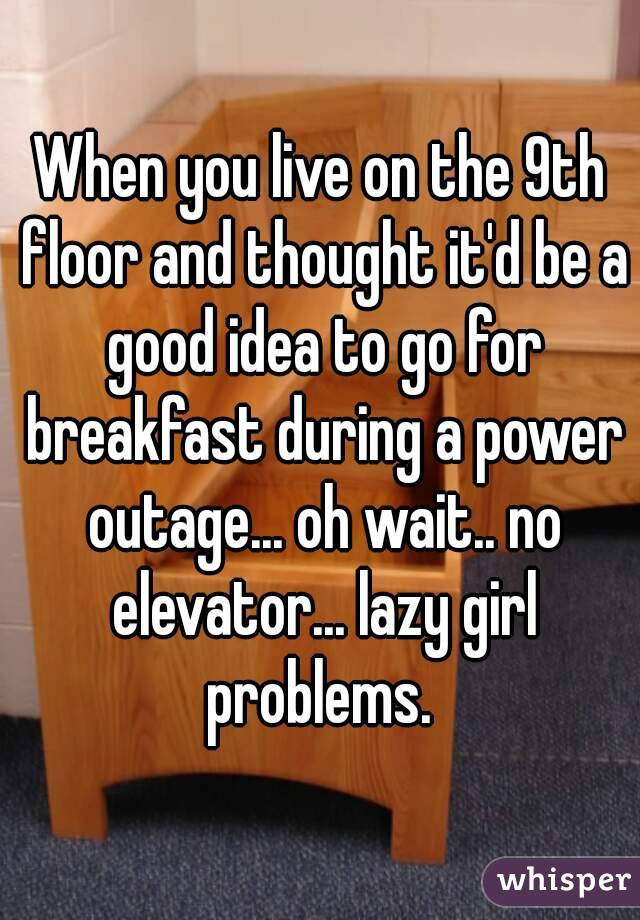 When you live on the 9th floor and thought it'd be a good idea to go for breakfast during a power outage... oh wait.. no elevator... lazy girl problems.