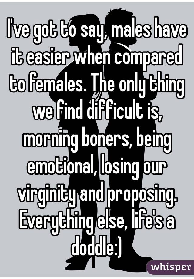 I've got to say, males have it easier when compared to females. The only thing we find difficult is, morning boners, being emotional, losing our virginity and proposing. Everything else, life's a doddle:)