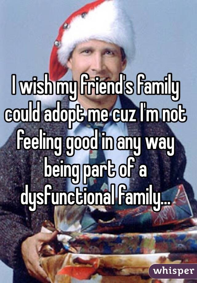 I wish my friend's family could adopt me cuz I'm not feeling good in any way being part of a dysfunctional family...