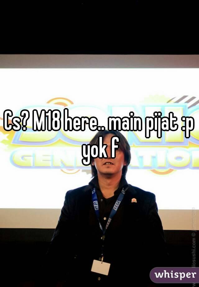 Cs? M18 here.. main pijat :p yok f