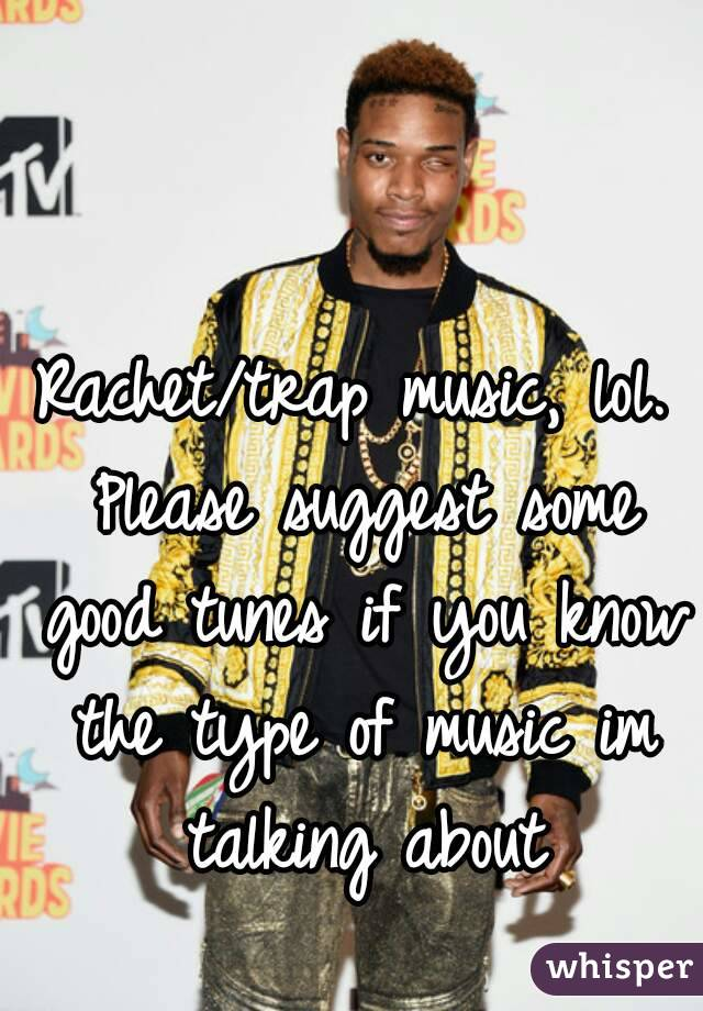 Rachet/trap music, lol. Please suggest some good tunes if you know the type of music im talking about