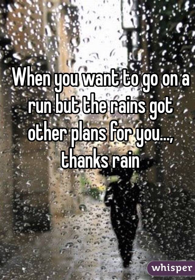 When you want to go on a run but the rains got other plans for you..., thanks rain