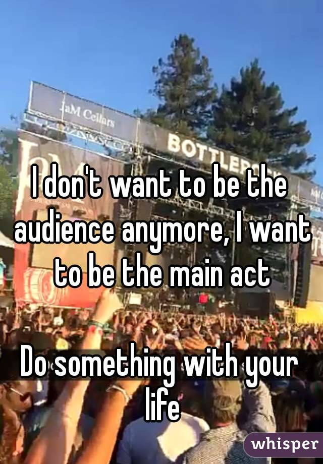 I don't want to be the audience anymore, I want to be the main act  Do something with your life