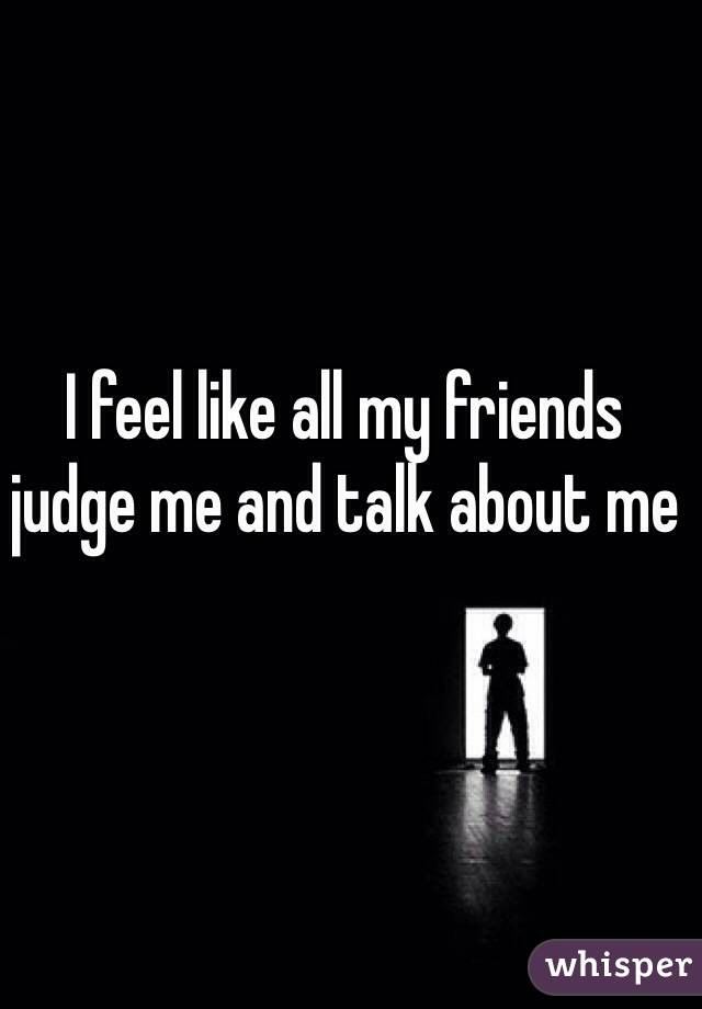 I feel like all my friends judge me and talk about me