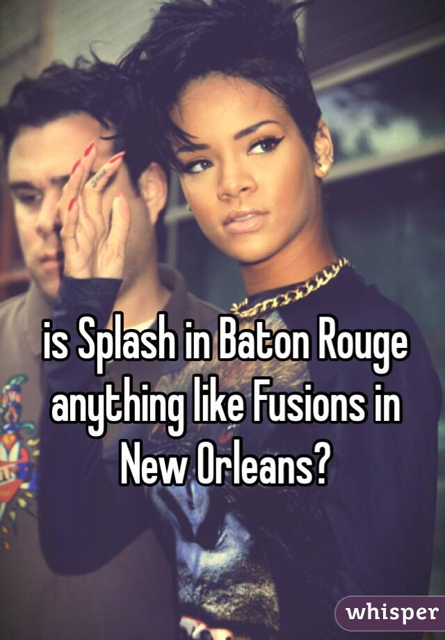 is Splash in Baton Rouge anything like Fusions in New Orleans?