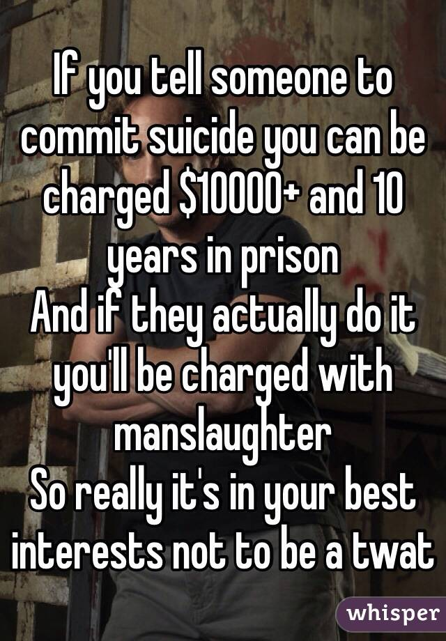 If you tell someone to commit suicide you can be charged $10000+ and 10 years in prison And if they actually do it you'll be charged with manslaughter  So really it's in your best interests not to be a twat