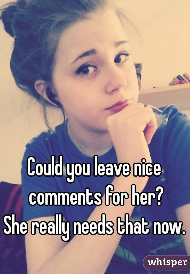 Could you leave nice comments for her? She really needs that now.