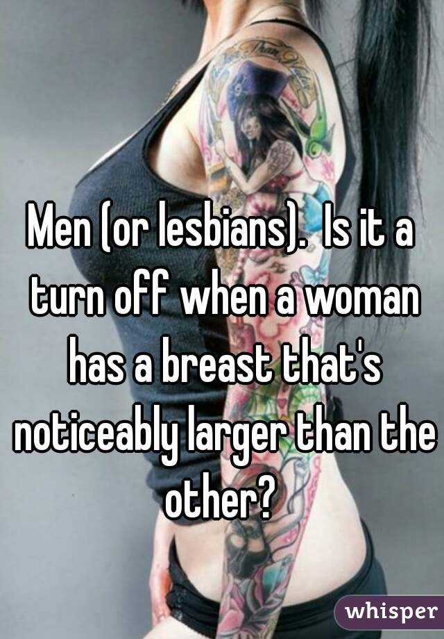 Men (or lesbians).  Is it a turn off when a woman has a breast that's noticeably larger than the other?
