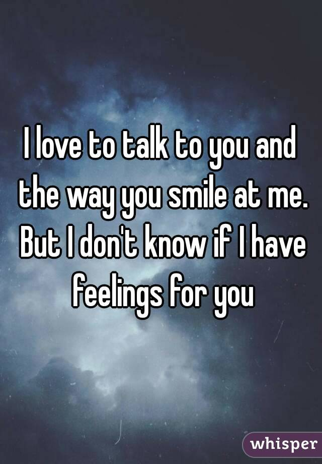 I love to talk to you and the way you smile at me. But I don't know if I have feelings for you