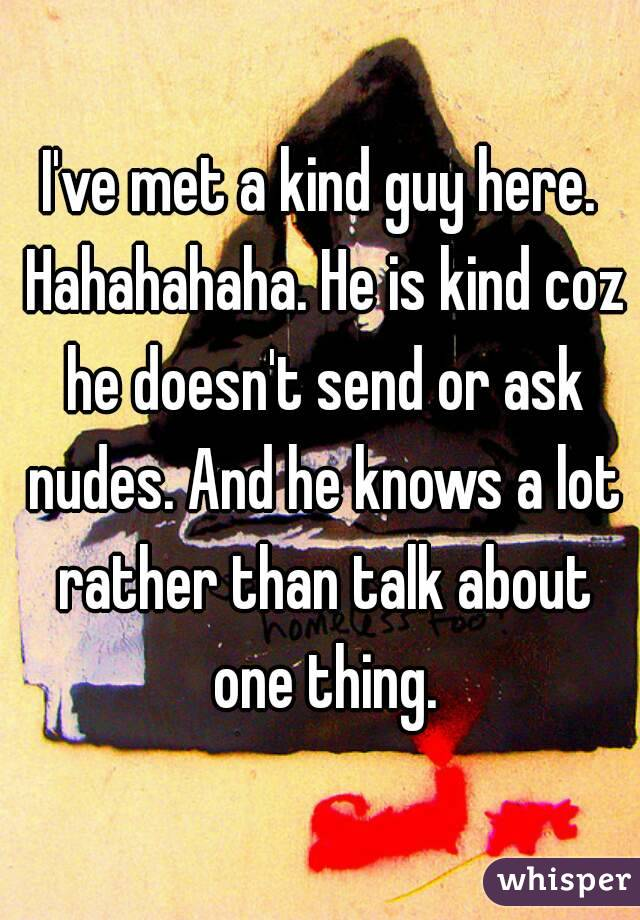 I've met a kind guy here. Hahahahaha. He is kind coz he doesn't send or ask nudes. And he knows a lot rather than talk about one thing.