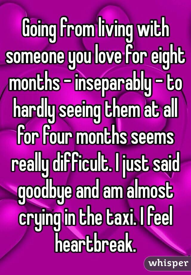 Going from living with someone you love for eight months - inseparably - to hardly seeing them at all for four months seems really difficult. I just said goodbye and am almost crying in the taxi. I feel heartbreak.