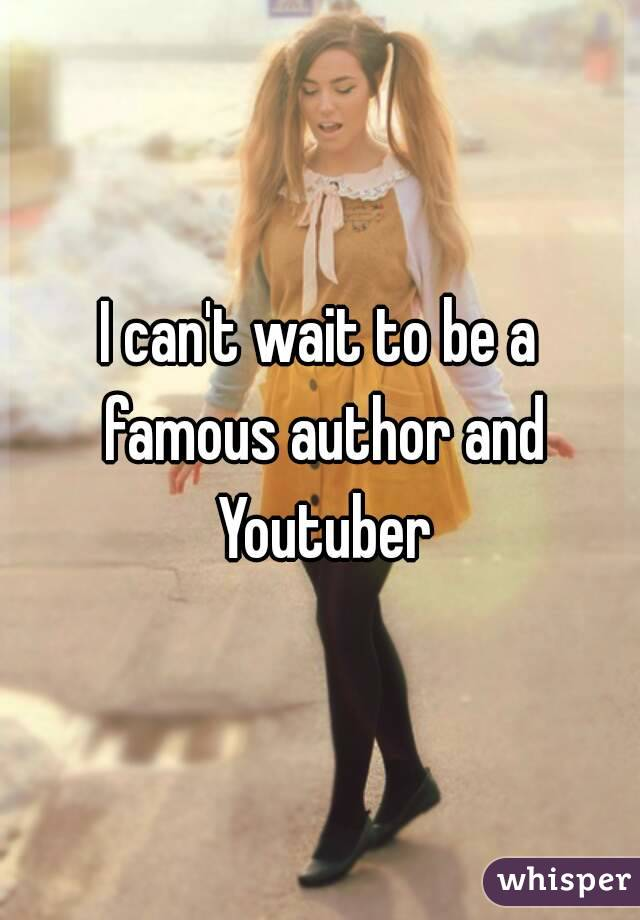 I can't wait to be a famous author and Youtuber