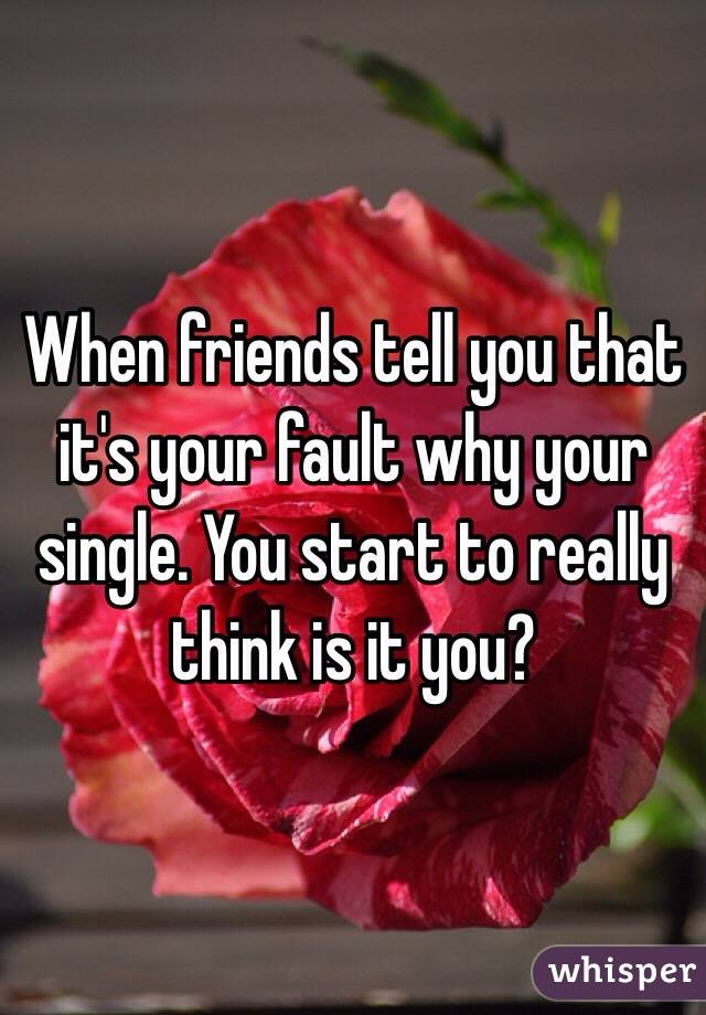 When friends tell you that it's your fault why your single. You start to really think is it you?