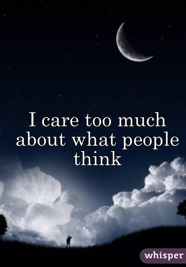 I care too much about what people think