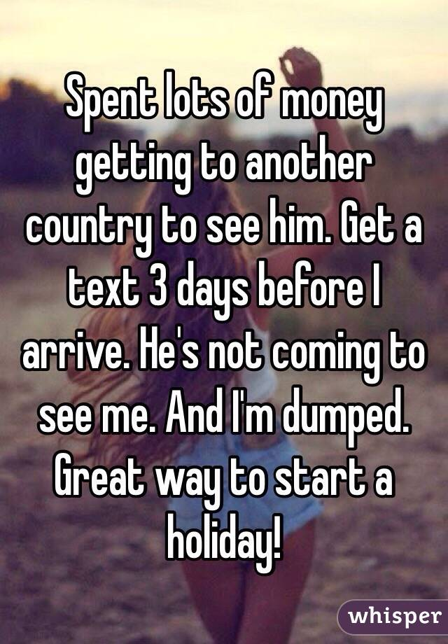 Spent lots of money getting to another country to see him. Get a text 3 days before I arrive. He's not coming to see me. And I'm dumped. Great way to start a holiday!