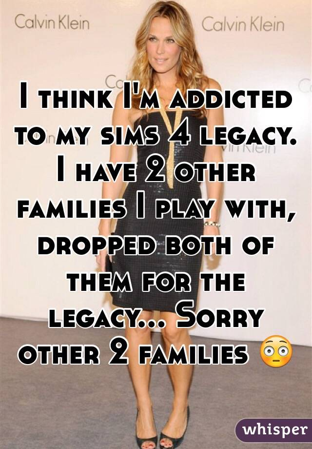 I think I'm addicted to my sims 4 legacy. I have 2 other families I play with, dropped both of them for the legacy... Sorry other 2 families 😳