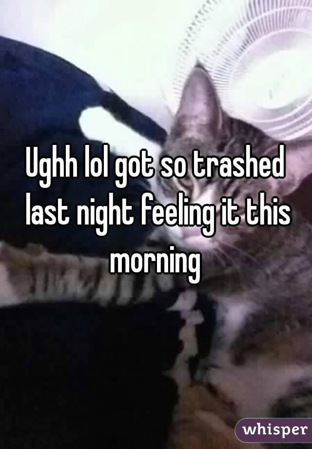 Ughh lol got so trashed last night feeling it this morning