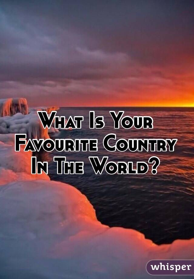 What Is Your Favourite Country In The World?