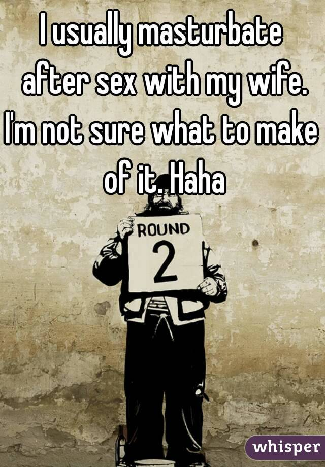 I usually masturbate after sex with my wife. I'm not sure what to make of it. Haha