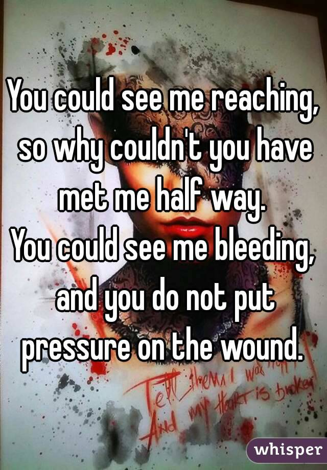 You could see me reaching, so why couldn't you have met me half way.  You could see me bleeding, and you do not put pressure on the wound.