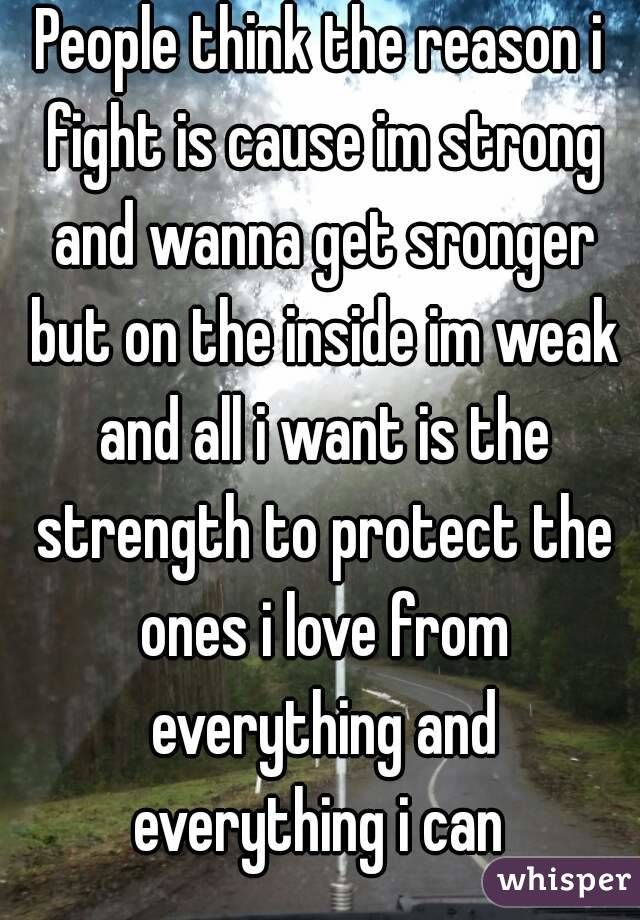 People think the reason i fight is cause im strong and wanna get sronger but on the inside im weak and all i want is the strength to protect the ones i love from everything and everything i can