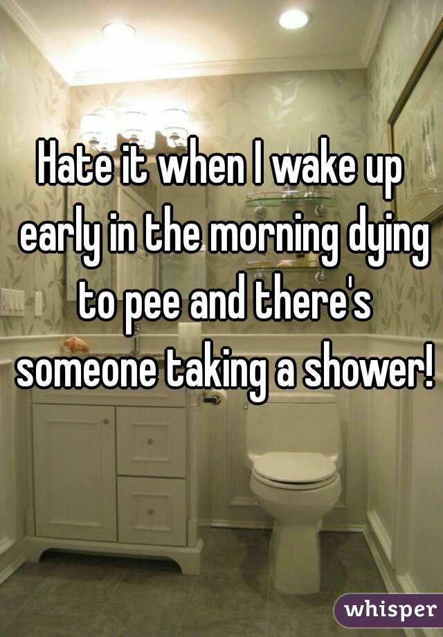 Hate it when I wake up early in the morning dying to pee and there's someone taking a shower!