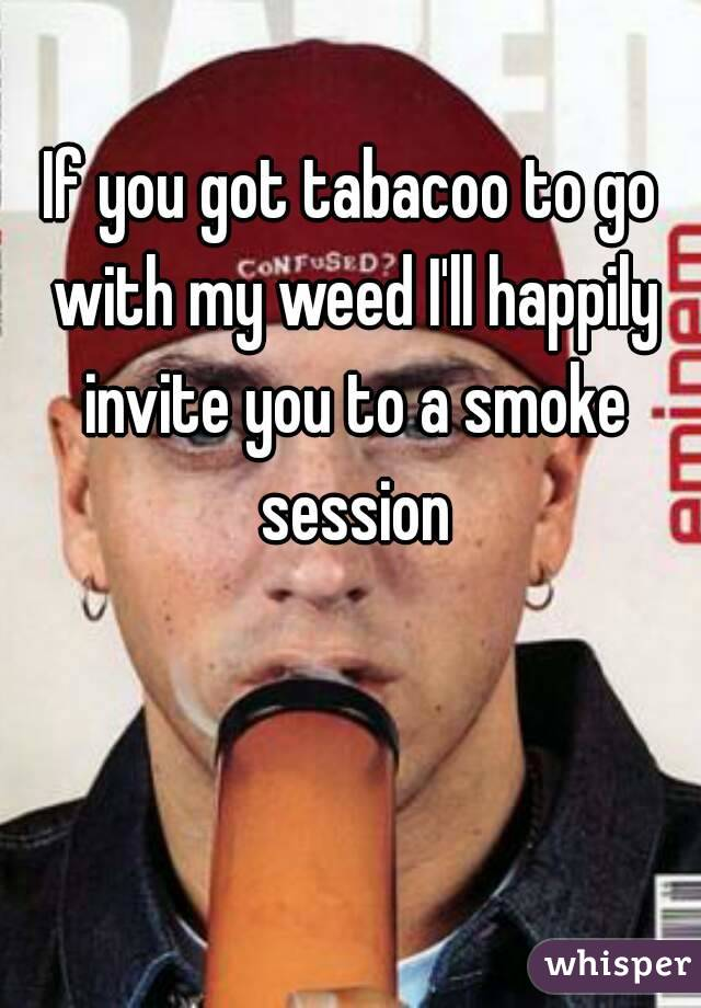 If you got tabacoo to go with my weed I'll happily invite you to a smoke session