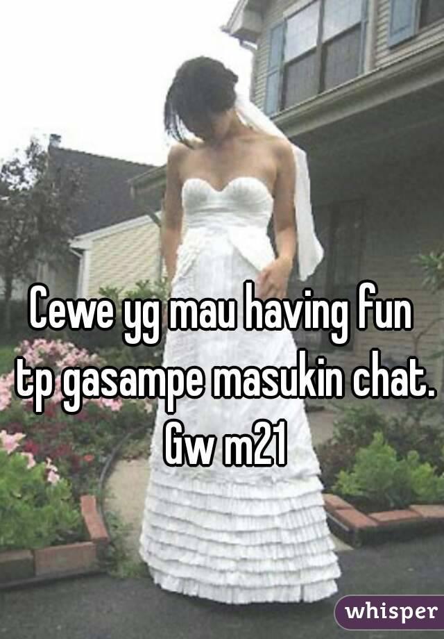 Cewe yg mau having fun tp gasampe masukin chat. Gw m21