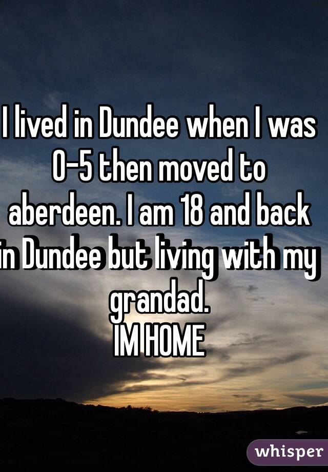 I lived in Dundee when I was 0-5 then moved to aberdeen. I am 18 and back in Dundee but living with my grandad.  IM HOME