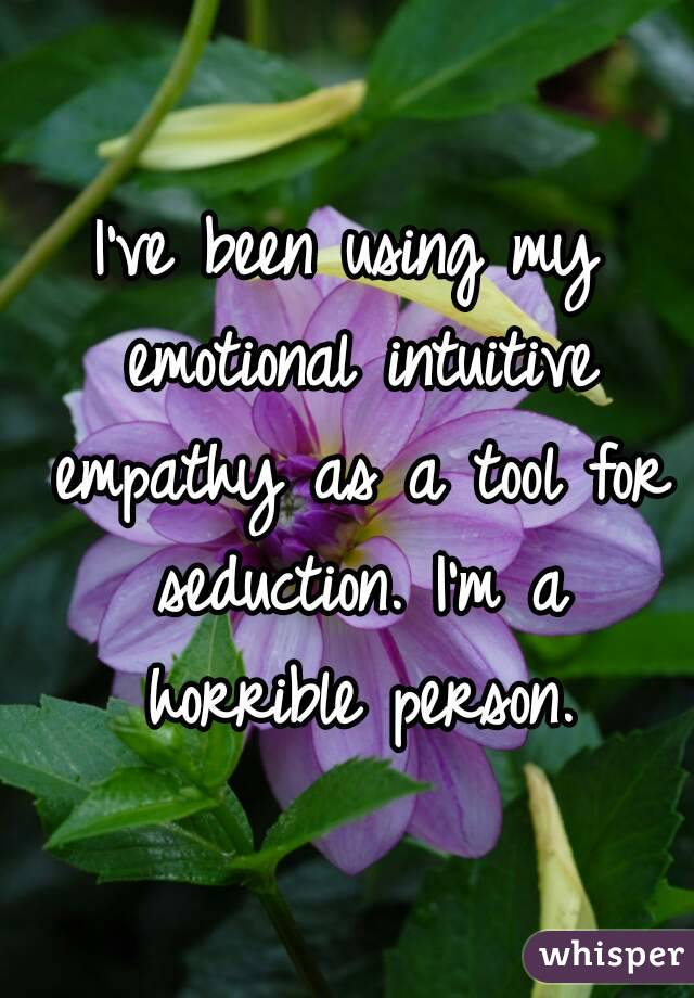 I've been using my emotional intuitive empathy as a tool for seduction. I'm a horrible person.