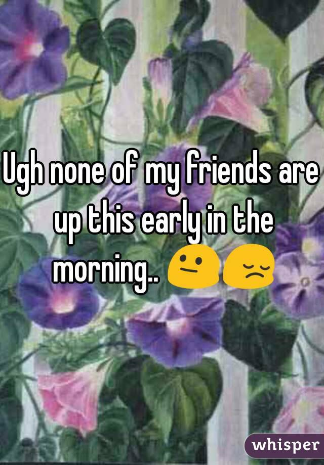 Ugh none of my friends are up this early in the morning.. 😐😔