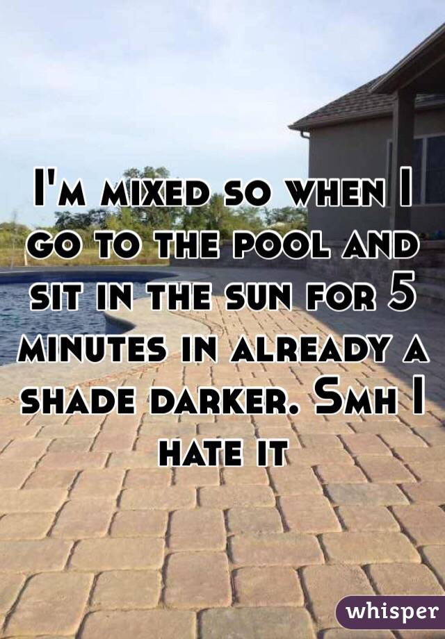 I'm mixed so when I go to the pool and sit in the sun for 5 minutes in already a shade darker. Smh I hate it