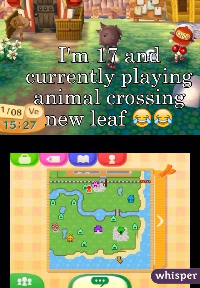 I'm 17 and currently playing animal crossing new leaf 😂😂