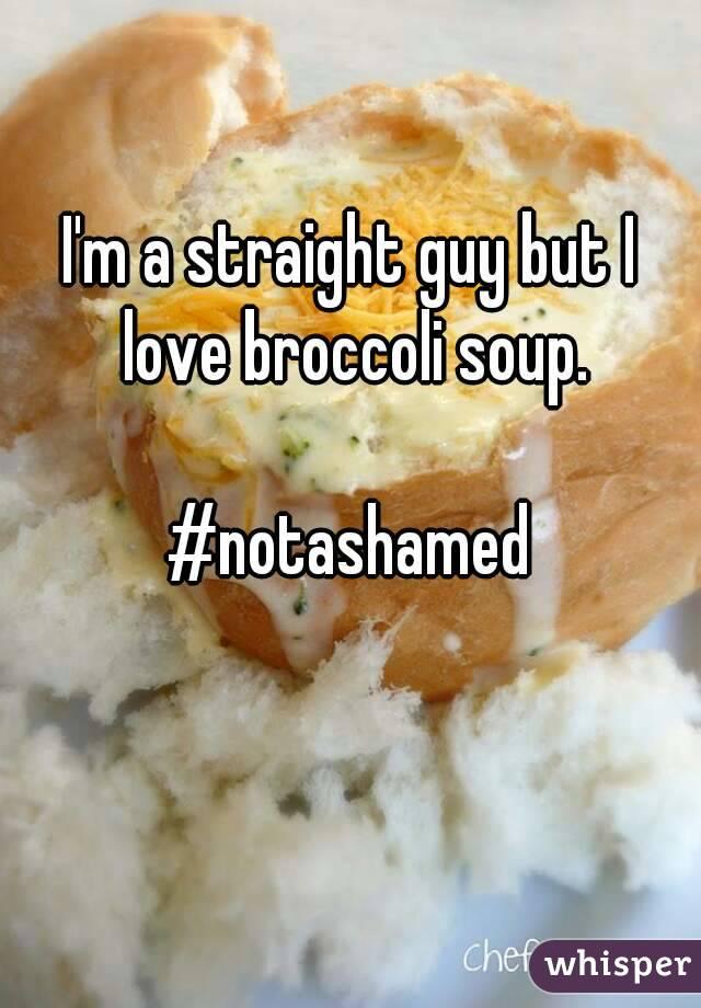 I'm a straight guy but I love broccoli soup.  #notashamed